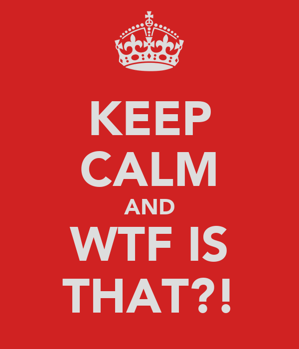 KEEP CALM AND WTF IS THAT?!