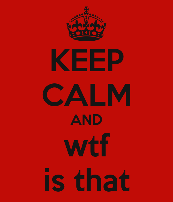 KEEP CALM AND wtf is that