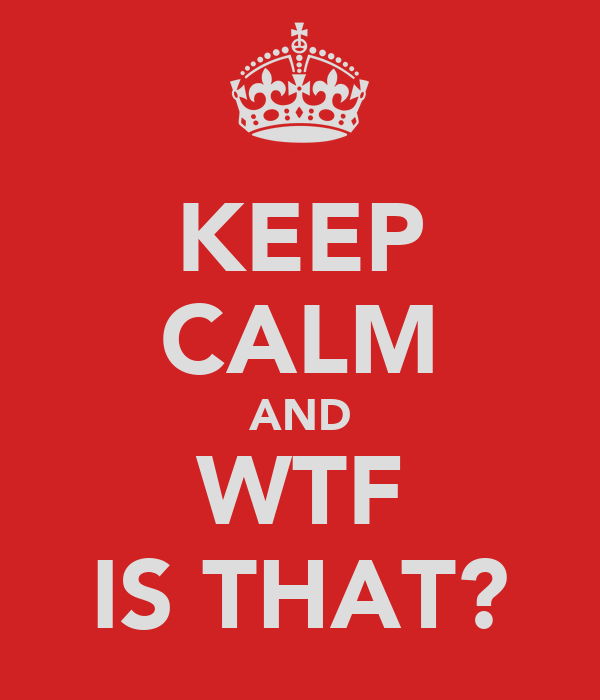 KEEP CALM AND WTF IS THAT?