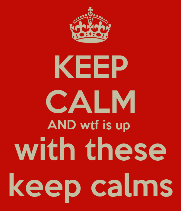 KEEP CALM AND wtf is up  with these keep calms