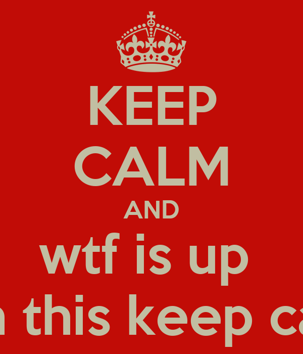 KEEP CALM AND wtf is up  with this keep calm