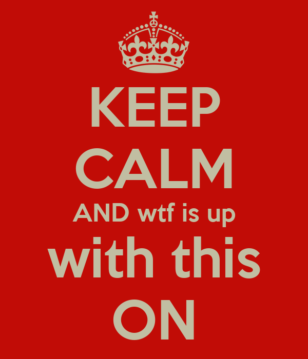 KEEP CALM AND wtf is up with this ON