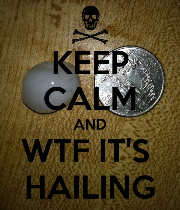 KEEP CALM AND WTF IT'S  HAILING