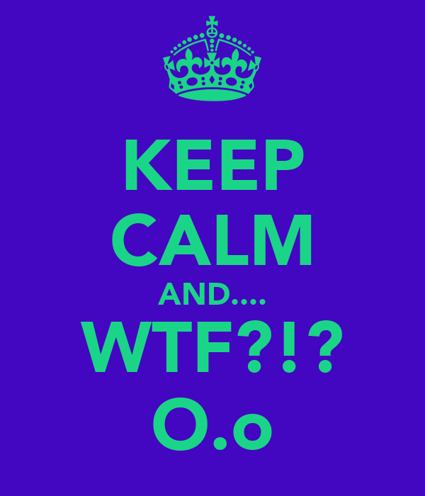 KEEP CALM AND.... WTF?!? O.o