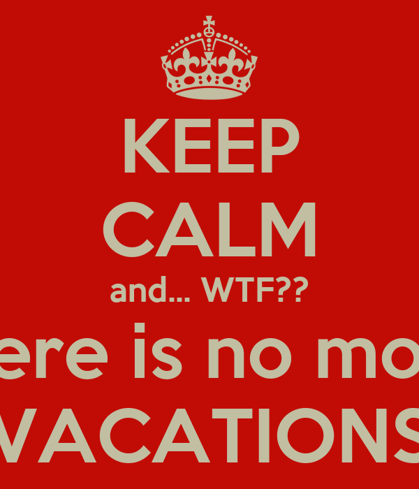 KEEP CALM and... WTF?? there is no more VACATIONS