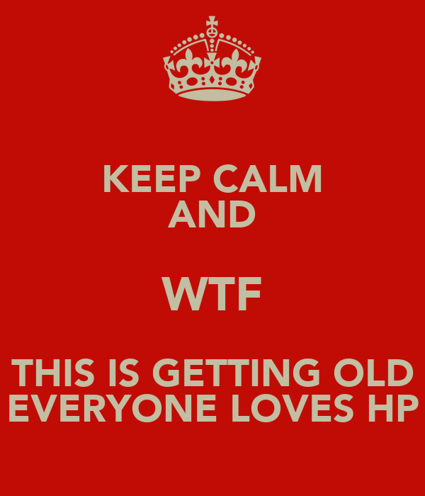KEEP CALM AND WTF THIS IS GETTING OLD EVERYONE LOVES HP