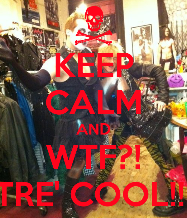 KEEP CALM AND WTF?! TRE' COOL!!!