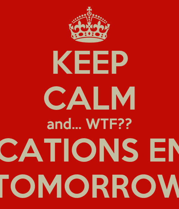 KEEP CALM and... WTF?? VACATIONS ENDS TOMORROW