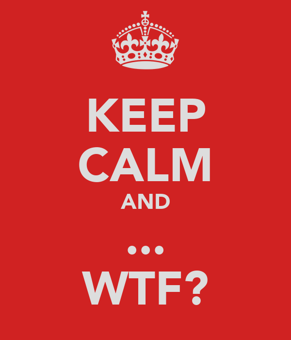 KEEP CALM AND ... WTF?