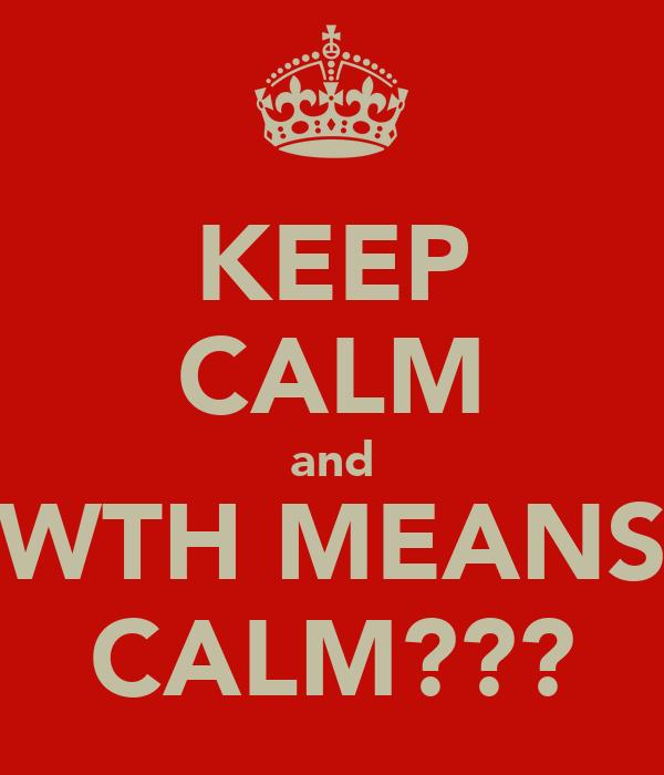 KEEP CALM and WTH MEANS CALM???