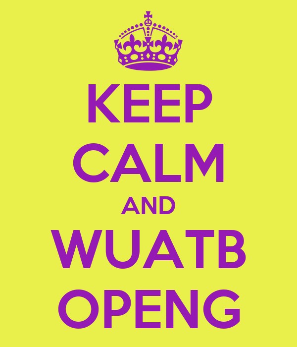 KEEP CALM AND WUATB OPENG