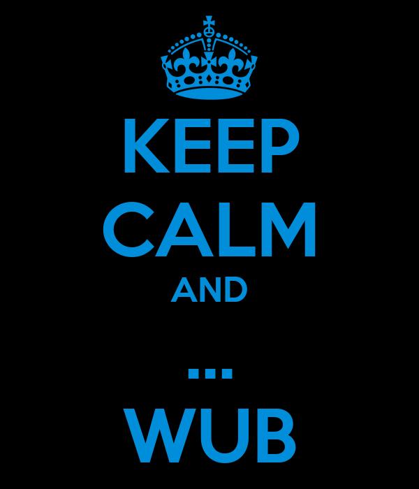 KEEP CALM AND ... WUB