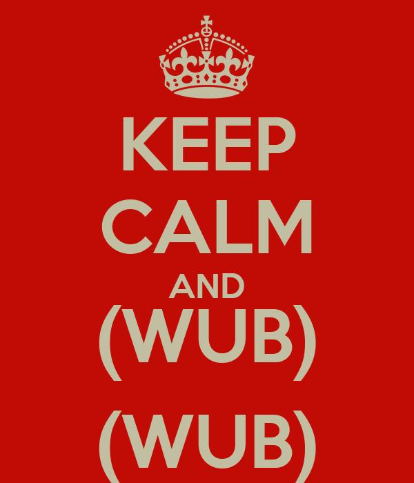 KEEP CALM AND (WUB) (WUB)