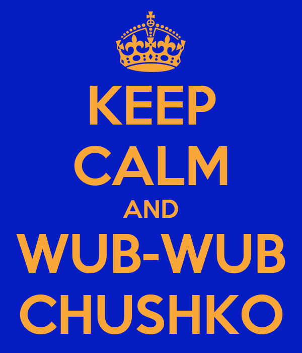 KEEP CALM AND WUB-WUB CHUSHKO