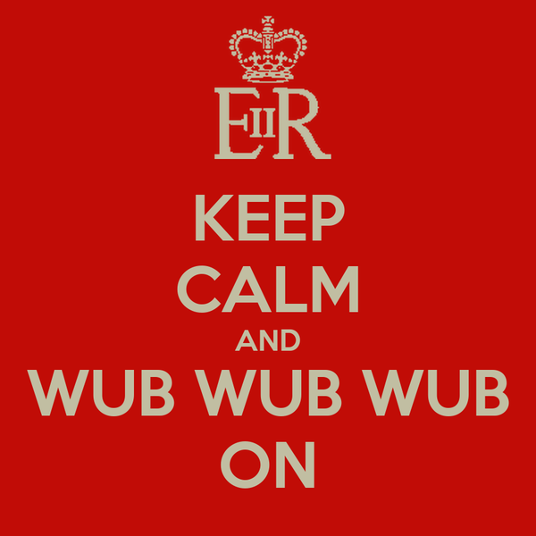KEEP CALM AND WUB WUB WUB ON