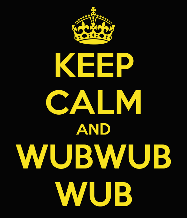 KEEP CALM AND WUBWUB WUB