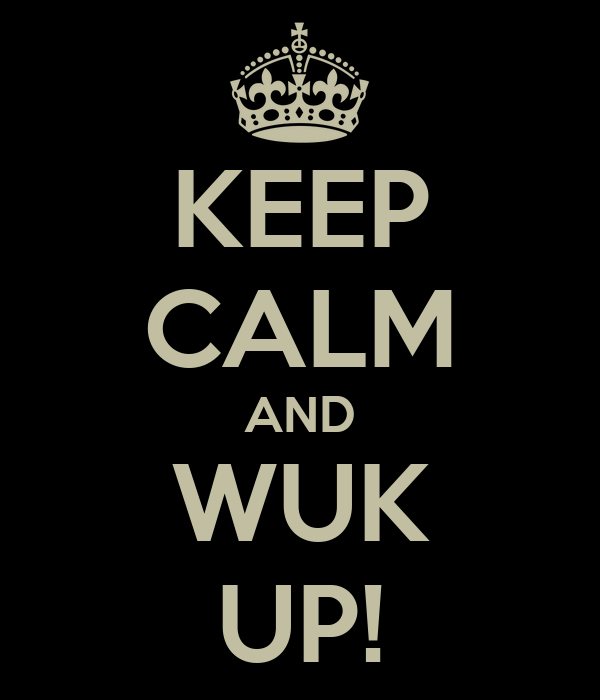 KEEP CALM AND WUK UP!