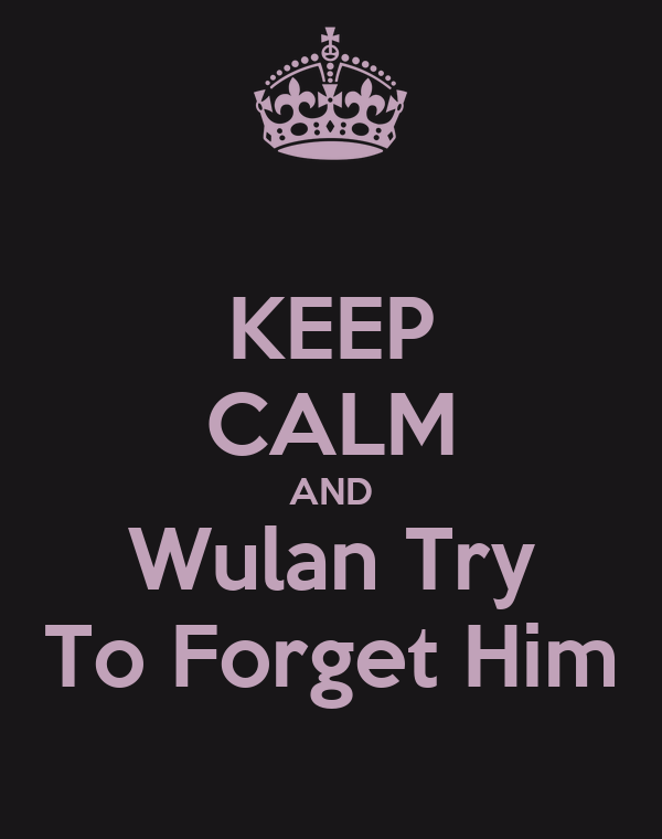 KEEP CALM AND Wulan Try To Forget Him