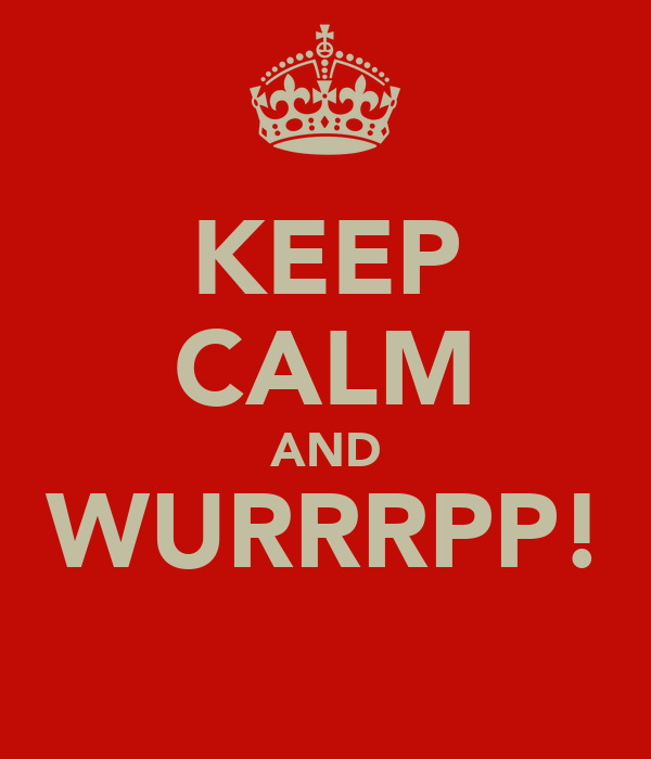 KEEP CALM AND WURRRPP!