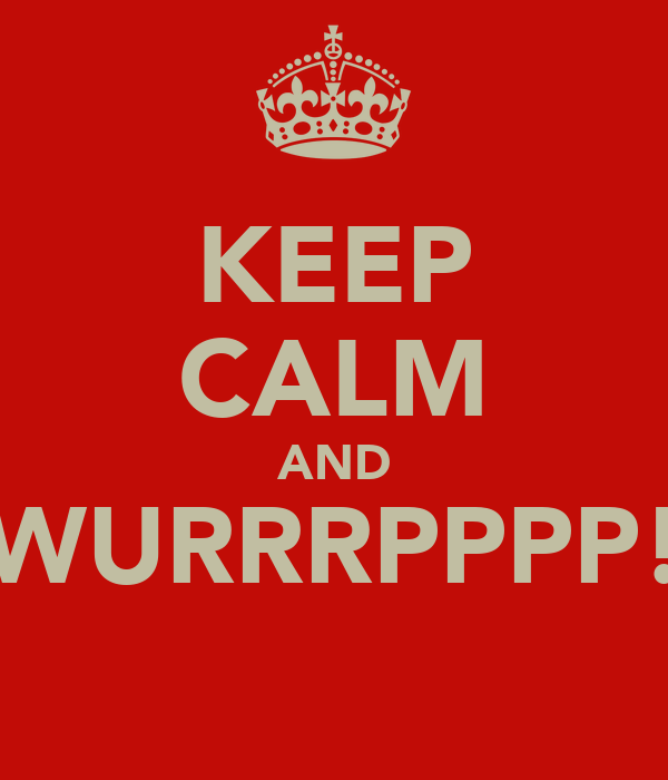 KEEP CALM AND WURRRPPPP!