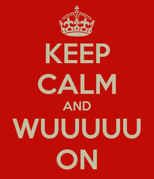 KEEP CALM AND WUUUUU ON