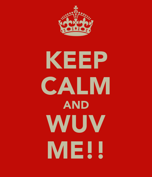 KEEP CALM AND WUV ME!!