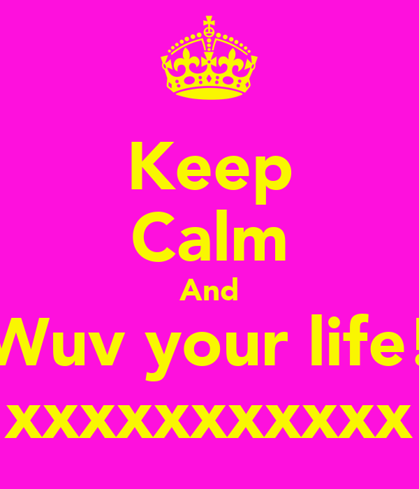 Keep Calm And Wuv your life! xxxxxxxxxxx