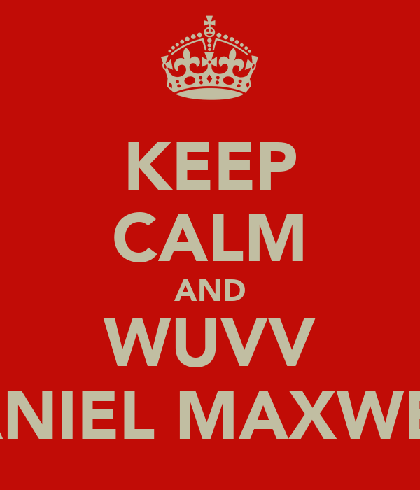 KEEP CALM AND WUVV DANIEL MAXWELL