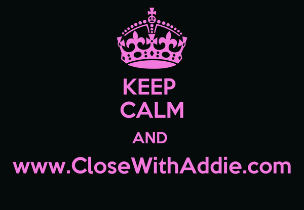 KEEP  CALM AND  www.CloseWithAddie.com