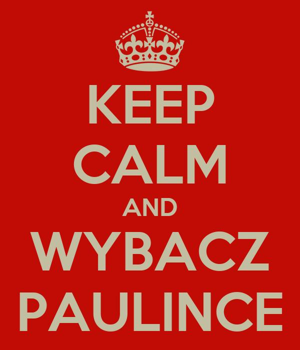 KEEP CALM AND WYBACZ PAULINCE