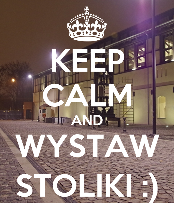 KEEP CALM AND WYSTAW STOLIKI :)