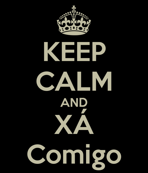 KEEP CALM AND XÁ Comigo