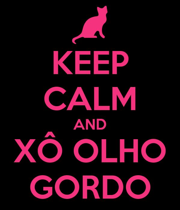KEEP CALM AND XÔ OLHO GORDO