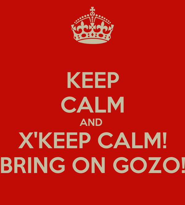 KEEP CALM AND  X'KEEP CALM! BRING ON GOZO!