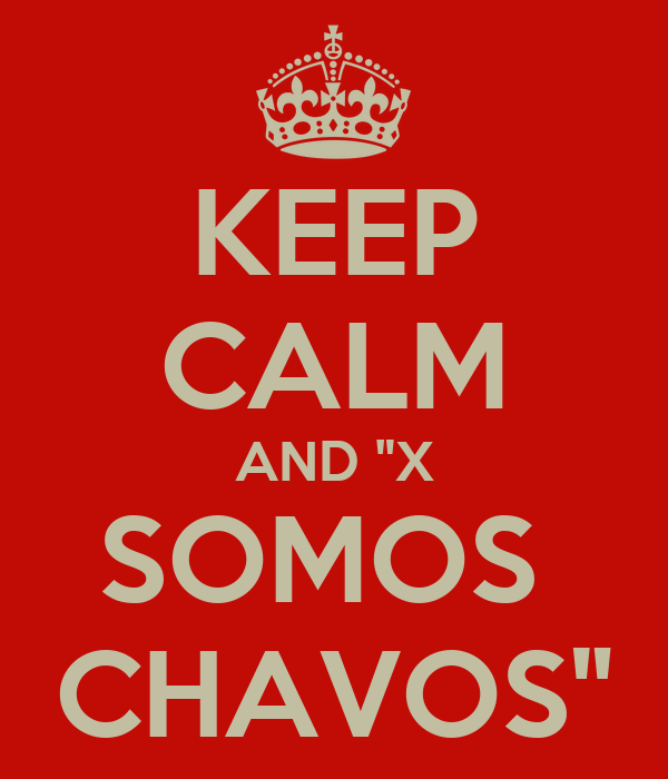 "KEEP CALM AND ""X SOMOS  CHAVOS"""