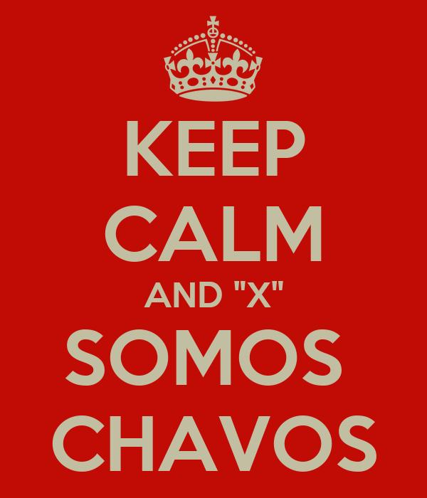 "KEEP CALM AND ""X"" SOMOS  CHAVOS"