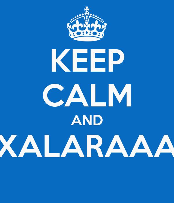KEEP CALM AND XALARAAA