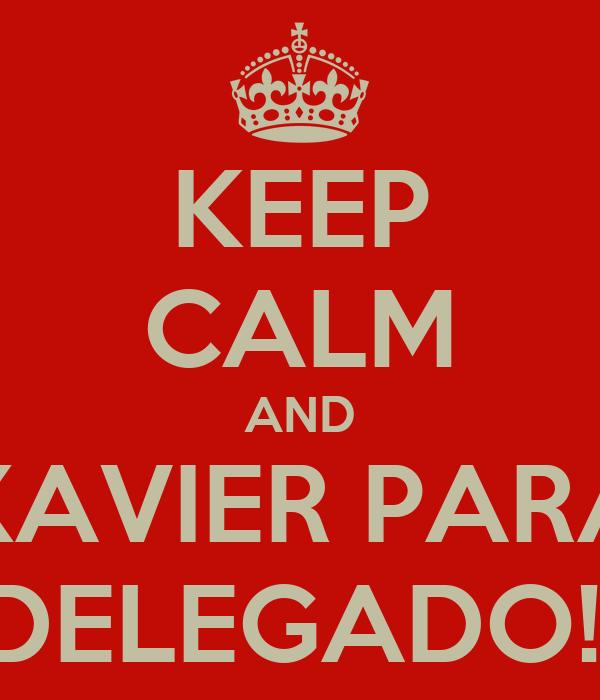 KEEP CALM AND XAVIER PARA DELEGADO!!
