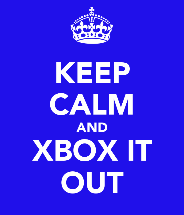 KEEP CALM AND XBOX IT OUT