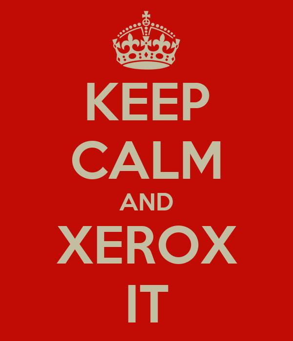 KEEP CALM AND XEROX IT