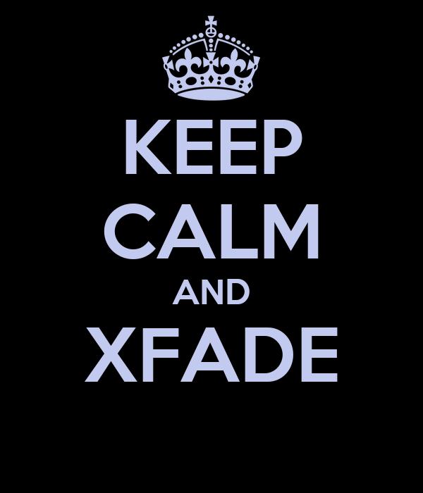 KEEP CALM AND XFADE