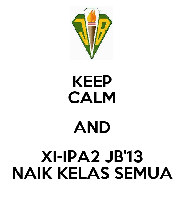 KEEP CALM AND XI-IPA2 JB'13 NAIK KELAS SEMUA