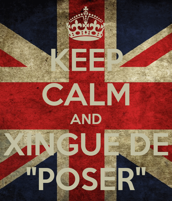 KEEP CALM AND XINGUE DE ''POSER''