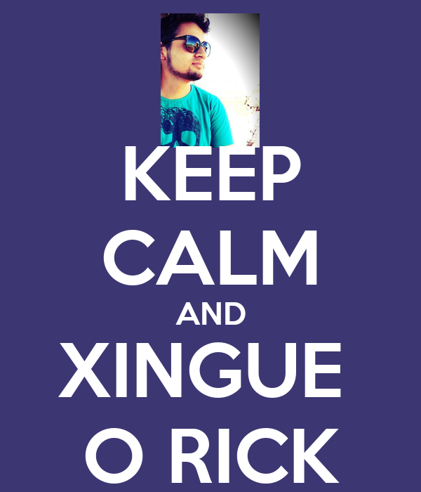 KEEP CALM AND XINGUE  O RICK