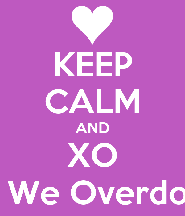 KEEP CALM AND XO Til We Overdose