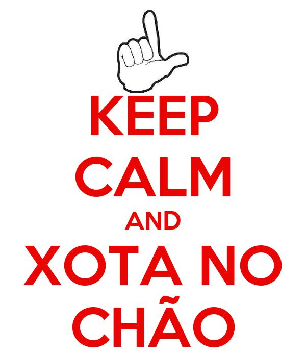 KEEP CALM AND XOTA NO CHÃO