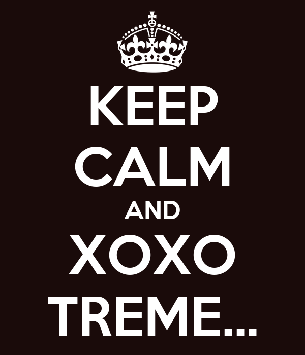 KEEP CALM AND XOXO TREME...
