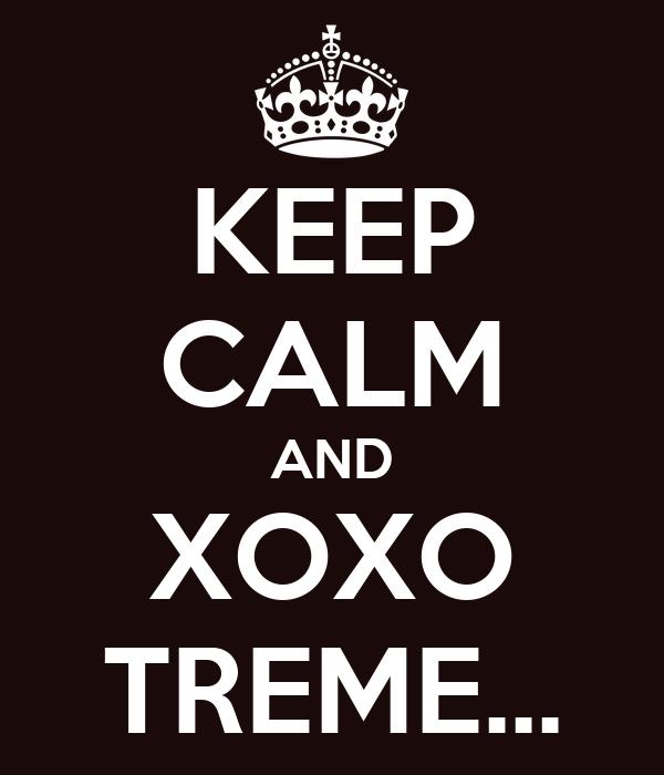 KEEP CALM AND XOXO TREME...