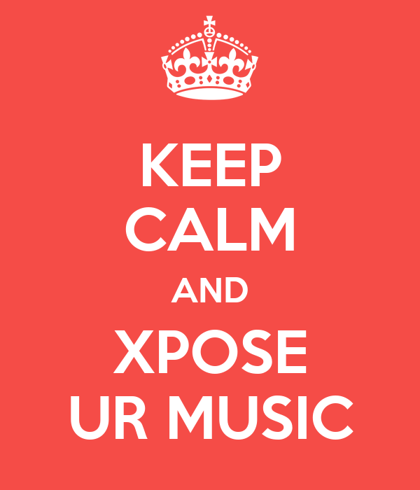 KEEP CALM AND XPOSE UR MUSIC