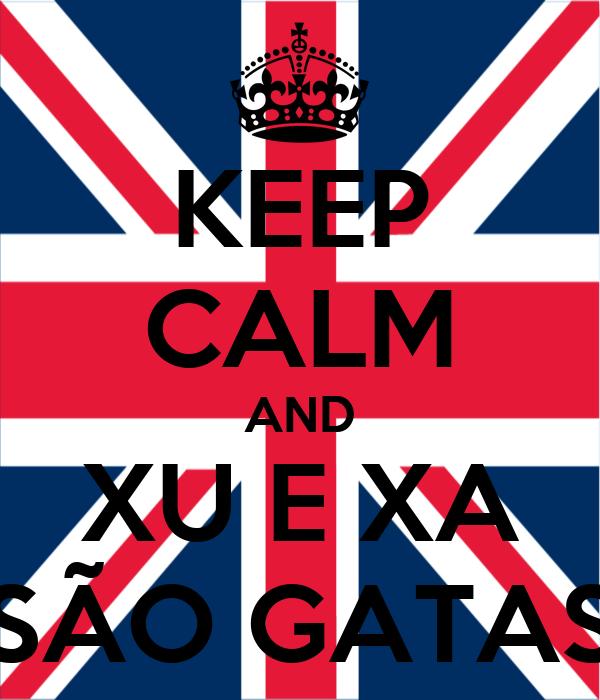 KEEP CALM AND XU E XA SÃO GATAS